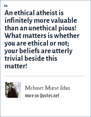 Mehmet Murat ildan: An ethical atheist is infinitely more valuable than an unethical pious! What matters is whether you are ethical or not; your beliefs are utterly trivial beside this matter!