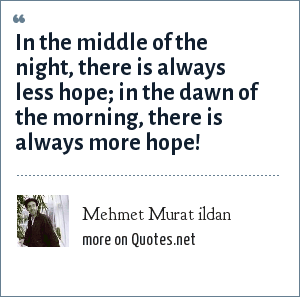 Mehmet Murat ildan: In the middle of the night, there is always less hope; in the dawn of the morning, there is always more hope!