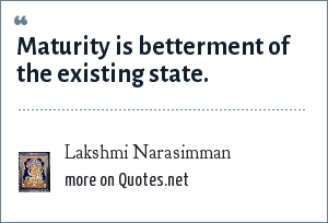 Lakshmi Narasimman: Maturity is betterment of the existing state.