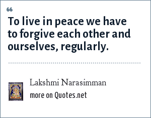 Lakshmi Narasimman: To live in peace we have to forgive each other and ourselves, regularly.