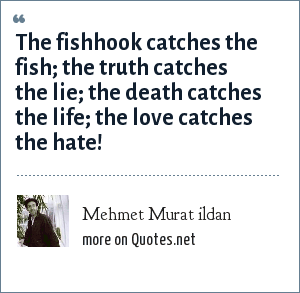 Mehmet Murat ildan: The fishhook catches the fish; the truth catches the lie; the death catches the life; the love catches the hate!