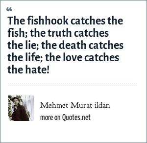 Mehmet Murat ildan: The fishhook catches the fish; the truth catches the lie; the death catches the life; the love catches the hate!