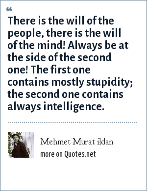 Mehmet Murat ildan: There is the will of the people, there is the will of the mind! Always be at the side of the second one! The first one contains mostly stupidity; the second one contains always intelligence.