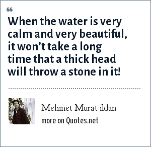 Mehmet Murat ildan: When the water is very calm and very beautiful, it won't take a long time that a thick head will throw a stone in it!