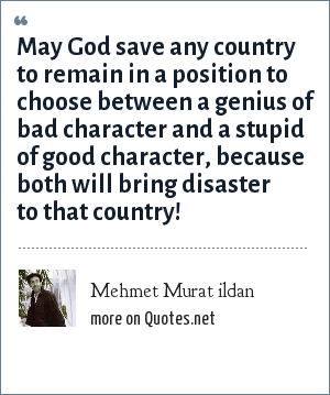 Mehmet Murat ildan: May God save any country to remain in a position to choose between a genius of bad character and a stupid of good character, because both will bring disaster to that country!
