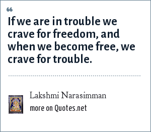 Lakshmi Narasimman: If we are in trouble we crave for freedom, and when we become free, we crave for trouble.