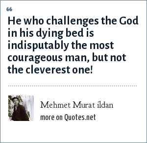 Mehmet Murat ildan: He who challenges the God in his dying bed is indisputably the most courageous man, but not the cleverest one!