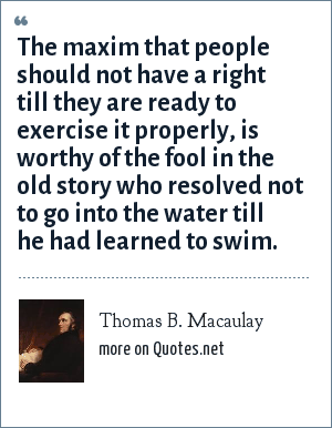 Thomas B. Macaulay: The maxim that people should not have a right till they are ready to exercise it properly, is worthy of the fool in the old story who resolved not to go into the water till he had learned to swim.