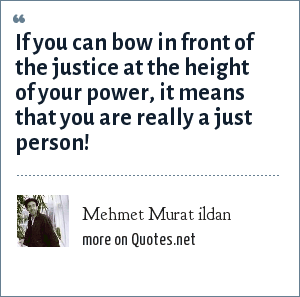 Mehmet Murat ildan: If you can bow in front of the justice at the height of your power, it means that you are really a just person!