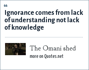 The Omani shed: Ignorance comes from lack of understanding not lack of knowledge