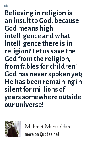 Mehmet Murat ildan: Believing in religion is an insult to God, because God means high intelligence and what intelligence there is in religion? Let us save the God from the religion, from fables for children! God has never spoken yet; He has been remaining in silent for millions of years somewhere outside our universe!