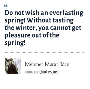 Mehmet Murat ildan: Do not wish an everlasting spring! Without tasting the winter, you cannot get pleasure out of the spring!