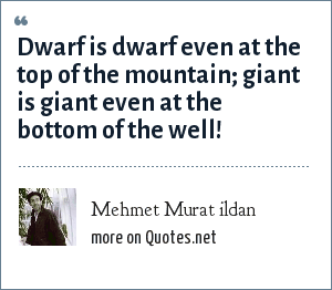 Mehmet Murat ildan: Dwarf is dwarf even at the top of the mountain; giant is giant even at the bottom of the well!