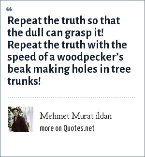 Mehmet Murat ildan: Repeat the truth so that the dull can grasp it! Repeat the truth with the speed of a woodpecker's beak making holes in tree trunks!