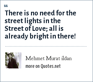 Mehmet Murat ildan: There is no need for the street lights in the Street of Love; all is already bright in there!