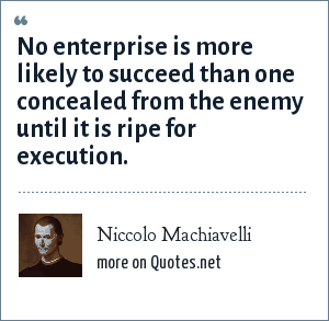 Niccolo Machiavelli: No enterprise is more likely to succeed than one concealed from the enemy until it is ripe for execution.