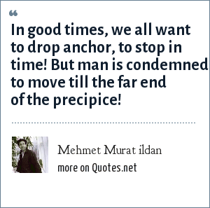 Mehmet Murat ildan: In good times, we all want to drop anchor, to stop in time! But man is condemned to move till the far end of the precipice!