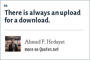 Ahmad F. Hedayat: There is always an upload for a download.