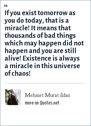Mehmet Murat ildan: If you exist tomorrow as you do today, that is a miracle! It means that thousands of bad things which may happen did not happen and you are still alive! Existence is always a miracle in this universe of chaos!