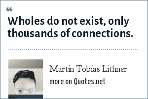 Martin Tobias Lithner: Wholes do not exist, only thousands of connections.