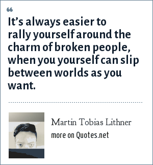 Martin Tobias Lithner: It's always easier to rally yourself around the charm of broken people, when you yourself can slip between worlds as you want.