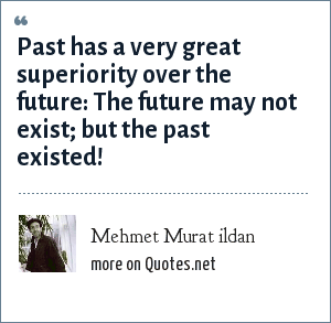 Mehmet Murat ildan: Past has a very great superiority over the future: The future may not exist; but the past existed!