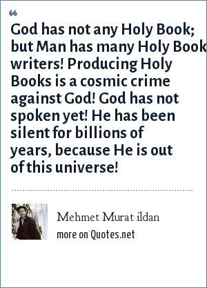 Mehmet Murat ildan: God has not any Holy Book; but Man has many Holy Book writers! Producing Holy Books is a cosmic crime against God! God has not spoken yet! He has been silent for billions of years, because He is out of this universe!