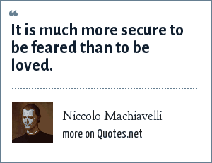 Niccolo Machiavelli: It is much more secure to be feared than to be loved.