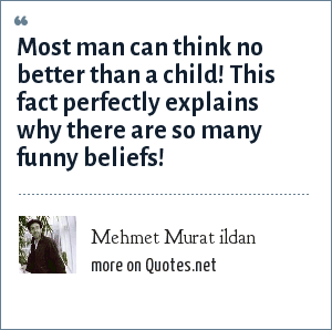 Mehmet Murat ildan: Most man can think no better than a child! This fact perfectly explains why there are so many funny beliefs!