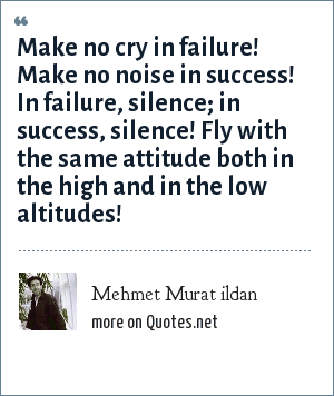 Mehmet Murat ildan: Make no cry in failure! Make no noise in success! In failure, silence; in success, silence! Fly with the same attitude both in the high and in the low altitudes!