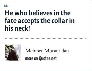 Mehmet Murat ildan: He who believes in the fate accepts the collar in his neck!