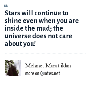 Mehmet Murat ildan: Stars will continue to shine even when you are inside the mud; the universe does not care about you!