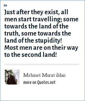 Mehmet Murat ildan: Just after they exist, all men start travelling; some towards the land of the truth, some towards the land of the stupidity! Most men are on their way to the second land!