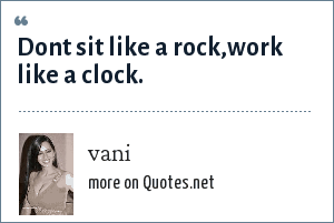 vani: Dont sit like a rock,work like a clock.