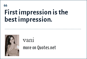vani: First impression is the best impression.
