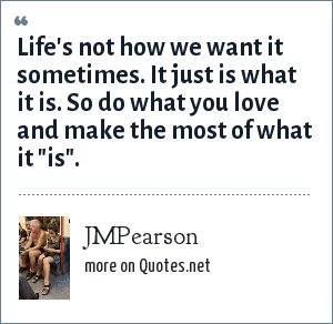 JMPearson: Life's not how we want it sometimes. It just is what it is. So do what you love and make the most of what it
