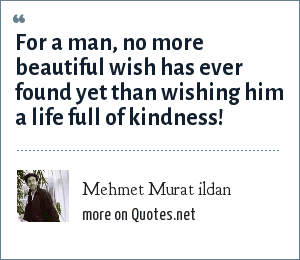 Mehmet Murat ildan: For a man, no more beautiful wish has ever found yet than wishing him a life full of kindness!