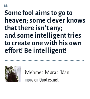 Mehmet Murat ildan: Some fool aims to go to heaven; some clever knows that there isn't any; and some intelligent tries to create one with his own effort! Be intelligent!