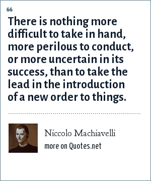 Niccolo Machiavelli: There is nothing more difficult to take in hand, more perilous to conduct, or more uncertain in its success, than to take the lead in the introduction of a new order to things.