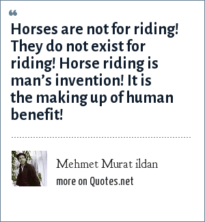 Mehmet Murat ildan: Horses are not for riding! They do not exist for riding! Horse riding is man's invention! It is the making up of human benefit!