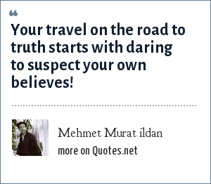 Mehmet Murat ildan: Your travel on the road to truth starts with daring to suspect your own believes!