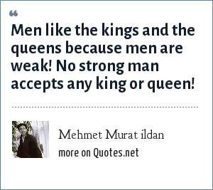 Mehmet Murat ildan: Men like the kings and the queens because men are weak! No strong man accepts any king or queen!
