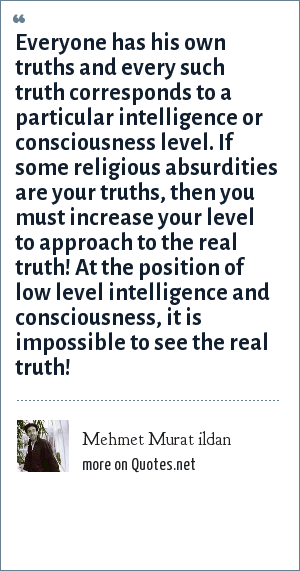 Mehmet Murat ildan: Everyone has his own truths and every such truth corresponds to a particular intelligence or consciousness level. If some religious absurdities are your truths, then you must increase your level to approach to the real truth! At the position of low level intelligence and consciousness, it is impossible to see the real truth!
