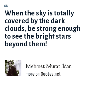 Mehmet Murat ildan: When the sky is totally covered by the dark clouds, be strong enough to see the bright stars beyond them!