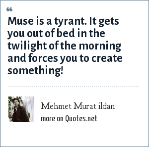 Mehmet Murat ildan: Muse is a tyrant. It gets you out of bed in the twilight of the morning and forces you to create something!