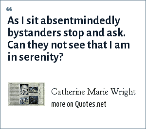 Catherine Marie Wright: As I sit absentmindedly bystanders stop and ask. Can they not see that I am in serenity?