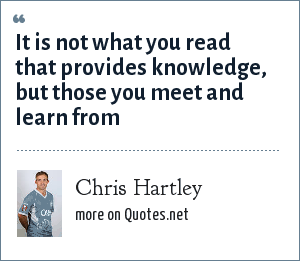 Chris Hartley: It is not what you read that provides knowledge, but those you meet and learn from