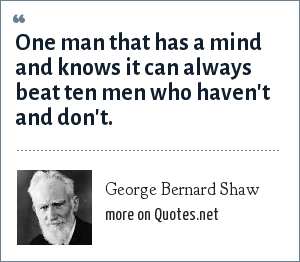 George Bernard Shaw: One man that has a mind and knows it can always beat ten men who haven't and don't.