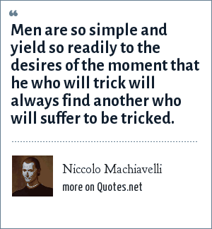 Niccolo Machiavelli: Men are so simple and yield so readily to the desires of the moment that he who will trick will always find another who will suffer to be tricked.