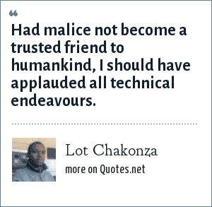 Lot Chakonza: Had malice not become a trusted friend to humankind, I should have applauded all technical endeavours.